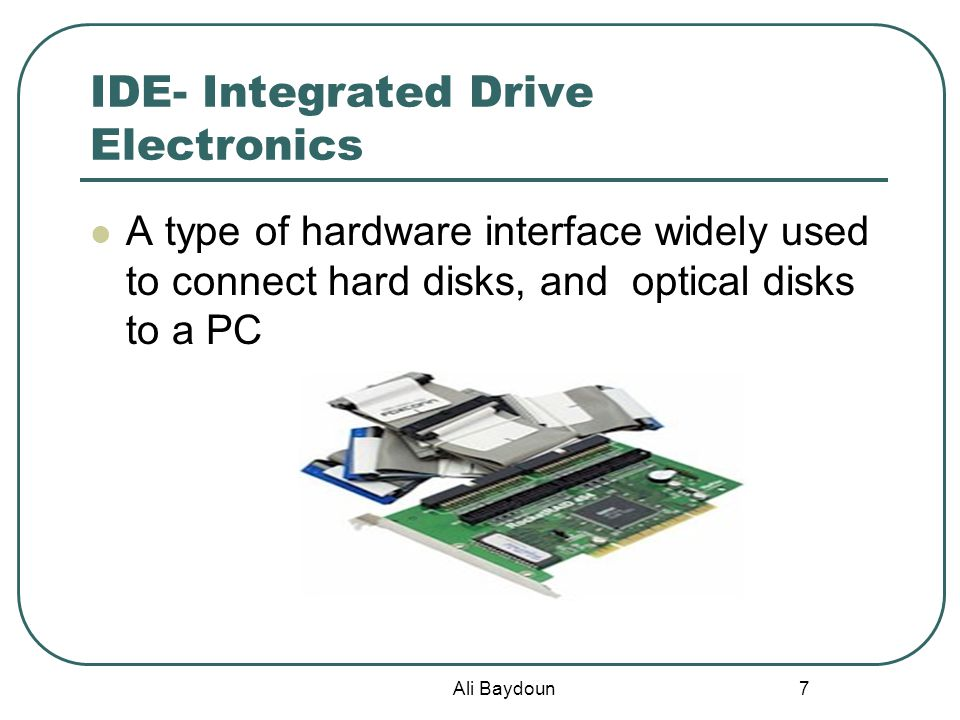 Ali Baydoun 7 IDE- Integrated Drive Electronics A type of hardware interface widely used to connect hard disks, and optical disks to a PC