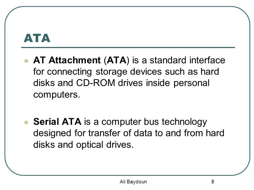 Ali Baydoun 8 ATA AT Attachment (ATA) is a standard interface for connecting storage devices such as hard disks and CD-ROM drives inside personal computers.