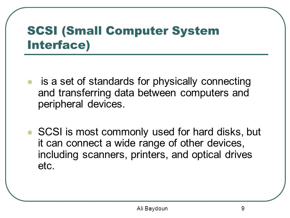 Ali Baydoun 9 SCSI (Small Computer System Interface) is a set of standards for physically connecting and transferring data between computers and peripheral devices.