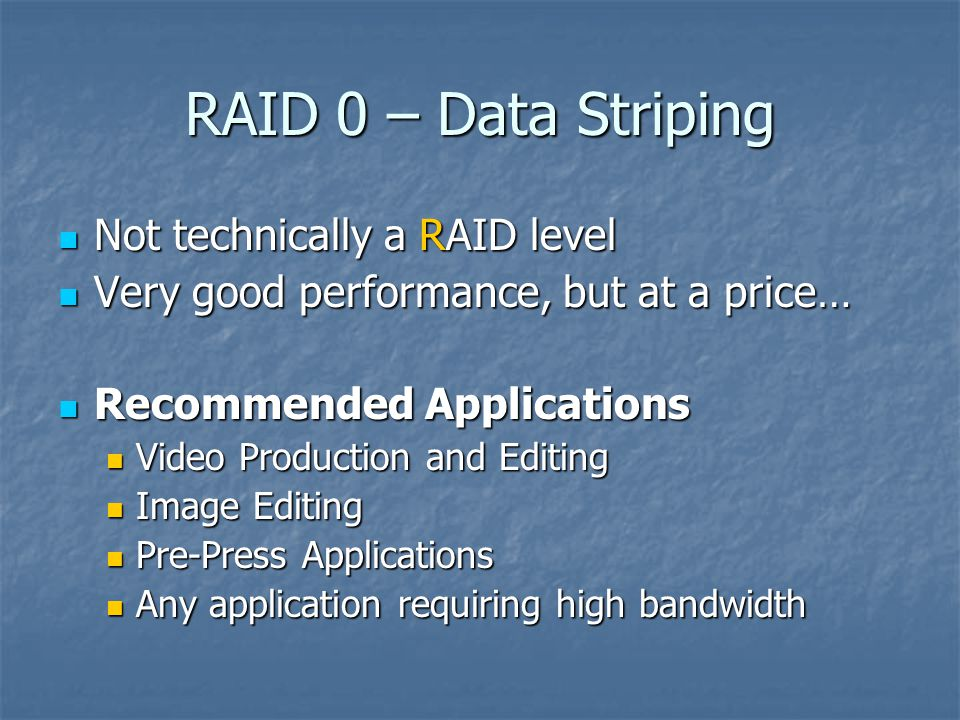 RAID 0 – Data Striping Not technically a RAID level Not technically a RAID level Very good performance, but at a price… Very good performance, but at a price… Recommended Applications Recommended Applications Video Production and Editing Video Production and Editing Image Editing Image Editing Pre-Press Applications Pre-Press Applications Any application requiring high bandwidth Any application requiring high bandwidth