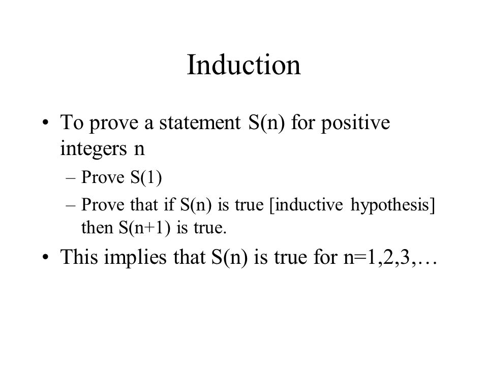 Induction To prove a statement S(n) for positive integers n –Prove S(1) –Prove that if S(n) is true [inductive hypothesis] then S(n+1) is true. This i