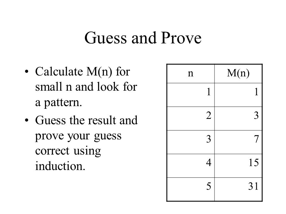 Guess and Prove Calculate M(n) for small n and look for a pattern. Guess the result and prove your guess correct using induction. nM(n) 11 23 37 415 5
