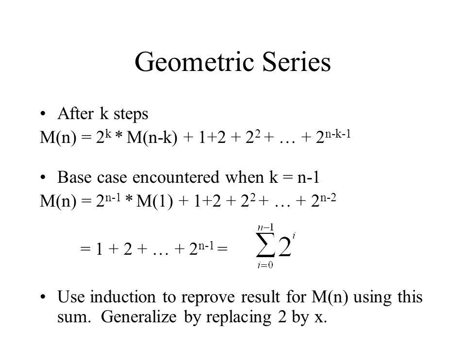 Geometric Series After k steps M(n) = 2 k * M(n-k) + 1+2 + 2 2 + … + 2 n-k-1 Base case encountered when k = n-1 M(n) = 2 n-1 * M(1) + 1+2 + 2 2 + … +