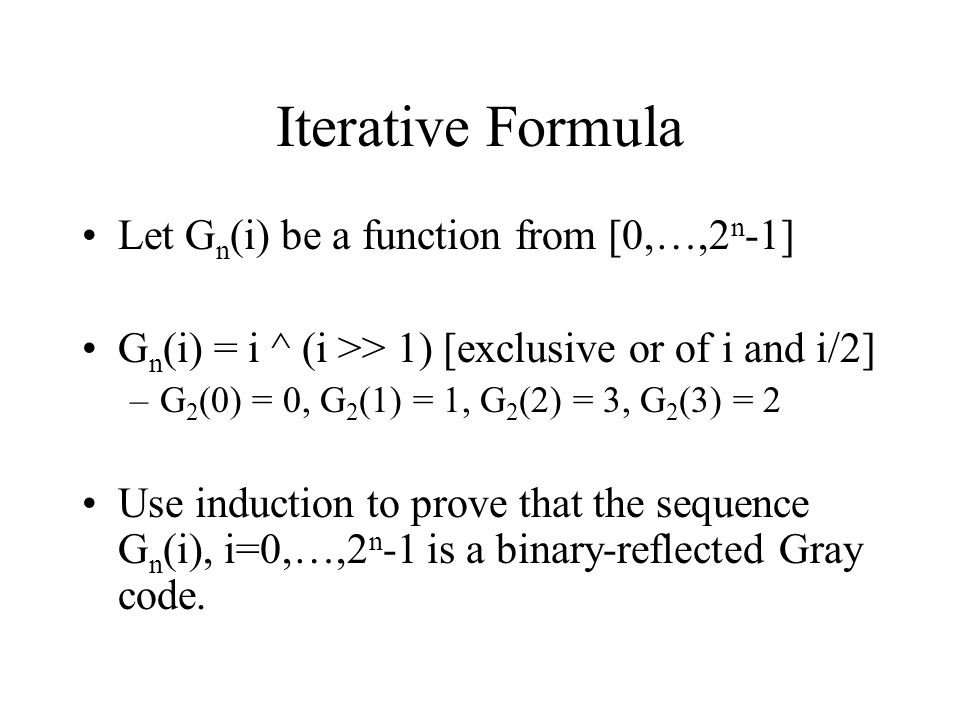 Iterative Formula Let G n (i) be a function from [0,…,2 n -1] G n (i) = i ^ (i >> 1) [exclusive or of i and i/2] –G 2 (0) = 0, G 2 (1) = 1, G 2 (2) =