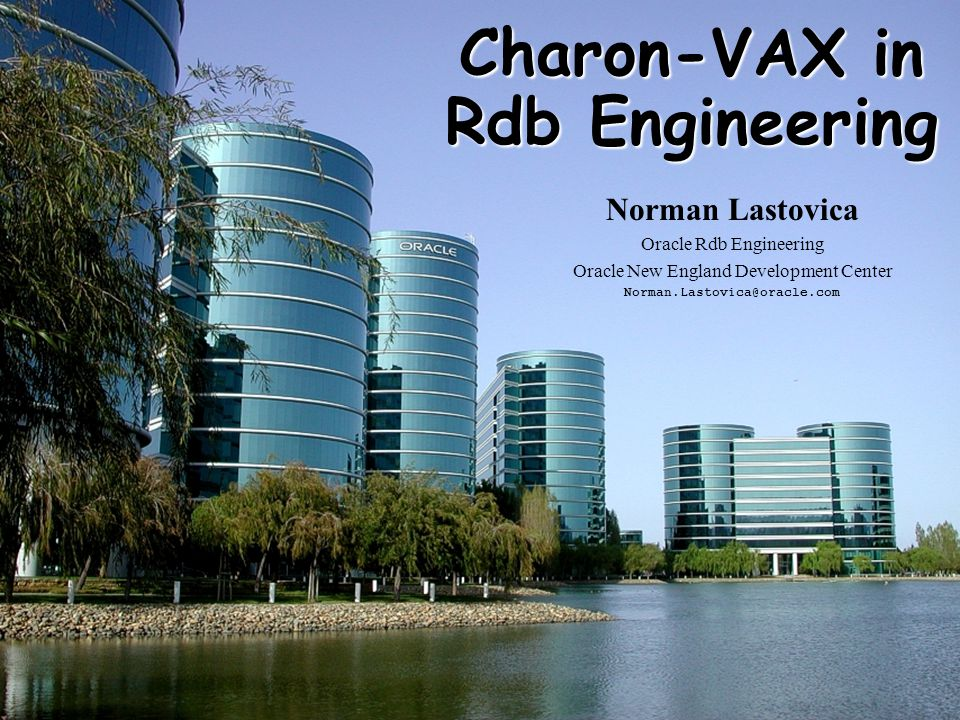 1 Charon-VAX in Rdb Engineering Norman Lastovica Oracle Rdb Engineering Oracle New England Development Center Norman.Lastovica@oracle.com
