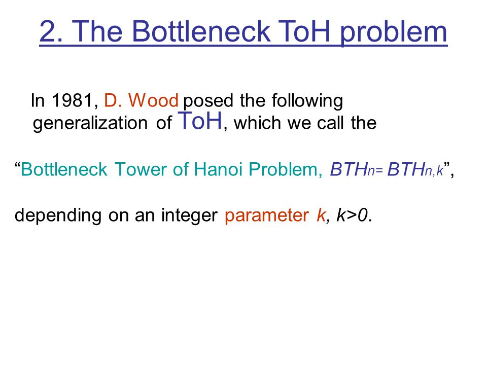 In 1981, D. Wood posed the following generalization of ToH, which we call the Bottleneck Tower of Hanoi Problem, BTH n= BTH n,k, depending on an integ