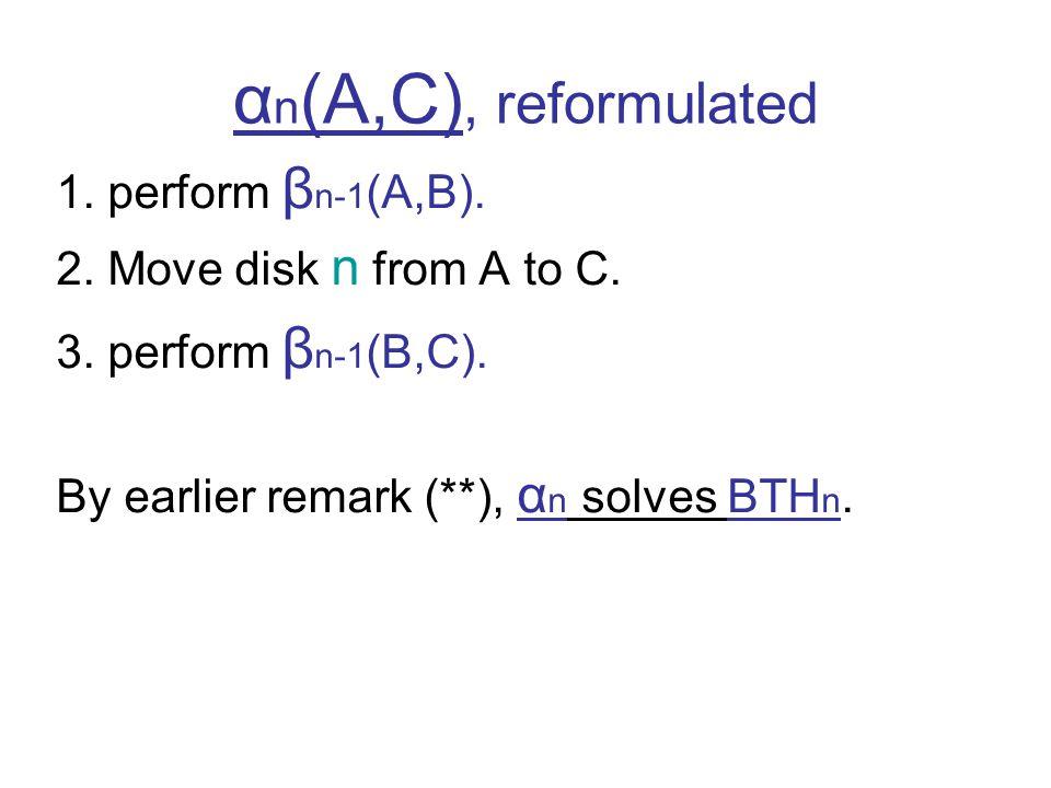 α n (A,C), reformulated 1. perform β n-1 (A,B). 2. Move disk n from A to C. 3. perform β n-1 (B,C). By earlier remark (**), α n solves BTH n.
