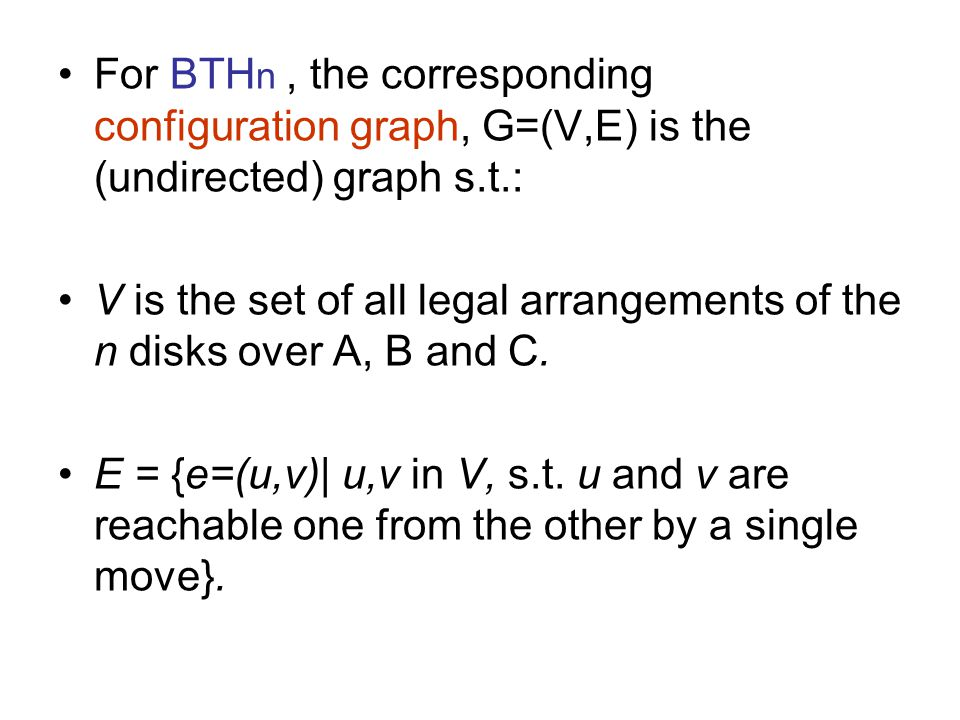 For BTH n, the corresponding configuration graph, G=(V,E) is the (undirected) graph s.t.: V is the set of all legal arrangements of the n disks over A, B and C.