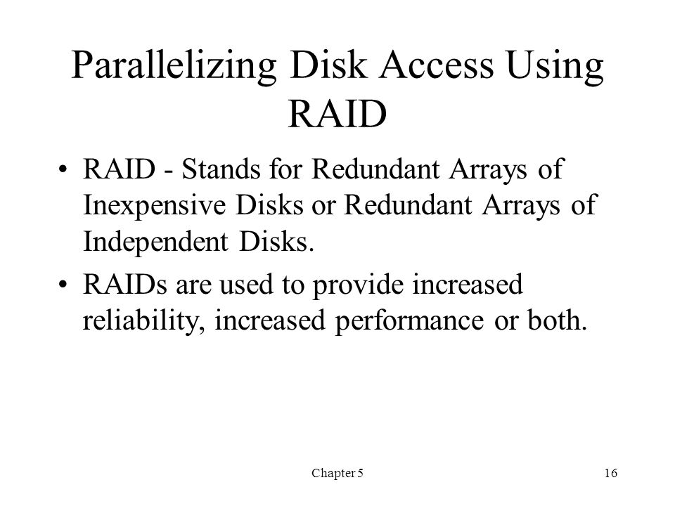 Chapter 516 Parallelizing Disk Access Using RAID RAID - Stands for Redundant Arrays of Inexpensive Disks or Redundant Arrays of Independent Disks. RAI