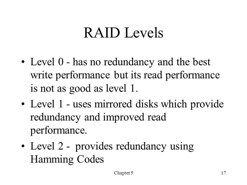 Chapter 517 RAID Levels Level 0 - has no redundancy and the best write performance but its read performance is not as good as level 1. Level 1 - uses