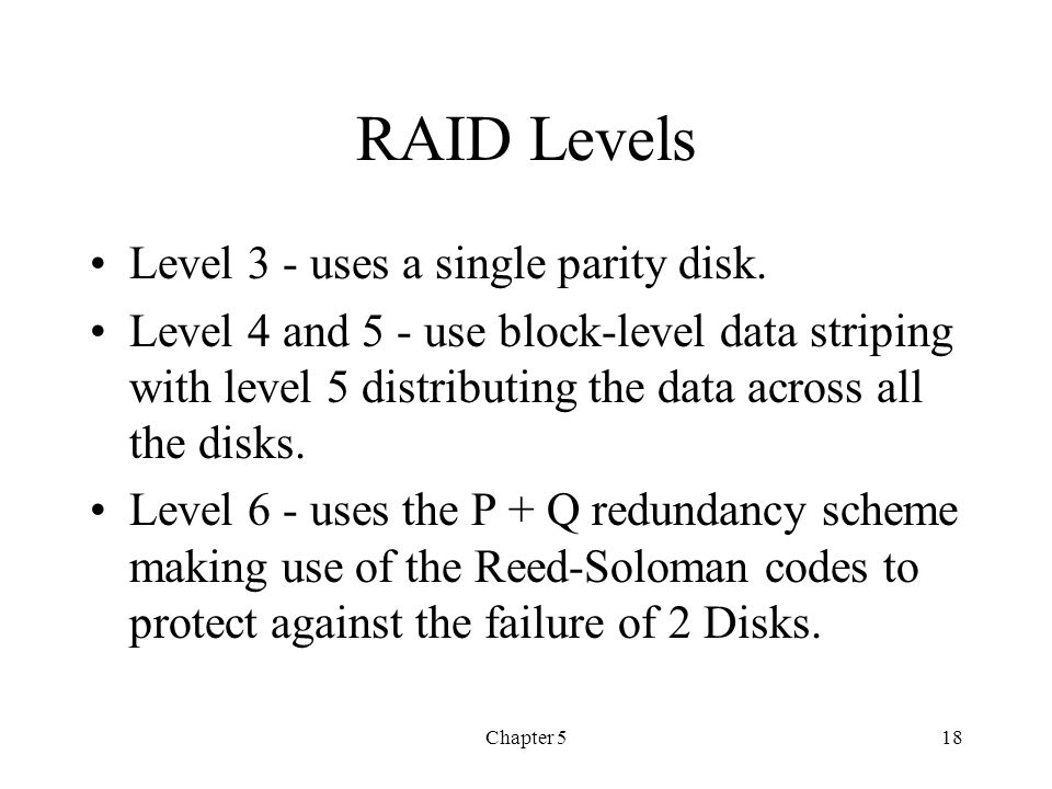 Chapter 518 RAID Levels Level 3 - uses a single parity disk. Level 4 and 5 - use block-level data striping with level 5 distributing the data across a