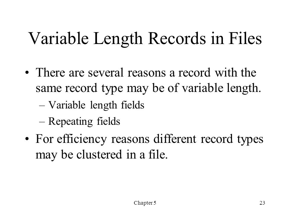 Chapter 523 Variable Length Records in Files There are several reasons a record with the same record type may be of variable length. –Variable length