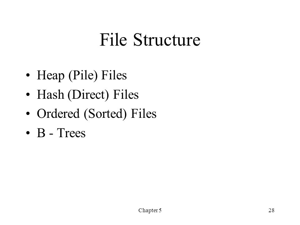 Chapter 528 File Structure Heap (Pile) Files Hash (Direct) Files Ordered (Sorted) Files B - Trees