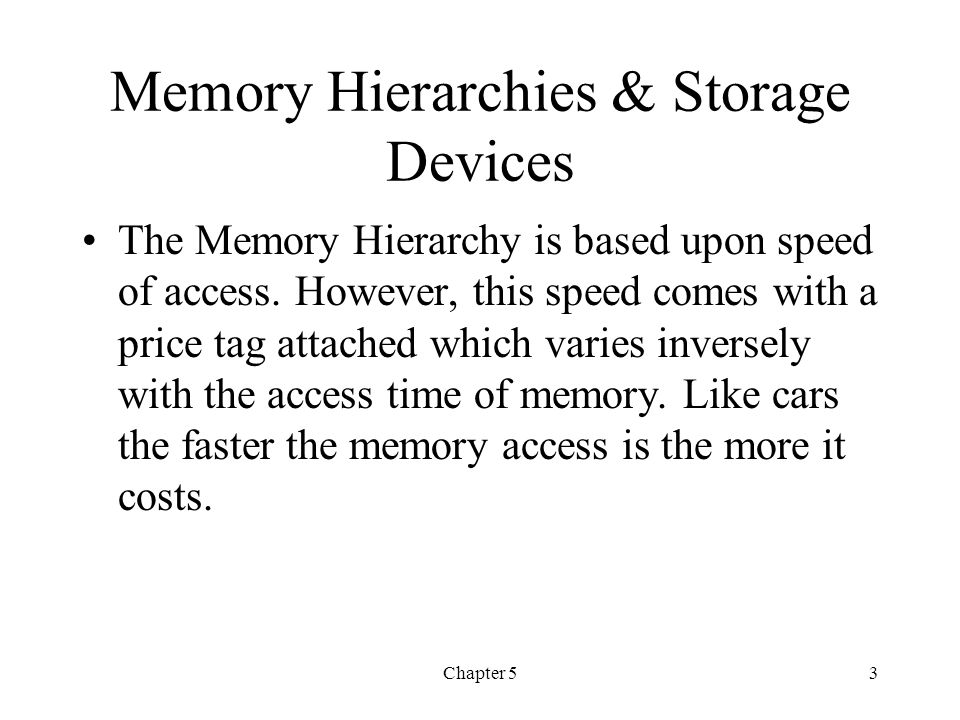 Chapter 53 Memory Hierarchies & Storage Devices The Memory Hierarchy is based upon speed of access. However, this speed comes with a price tag attache