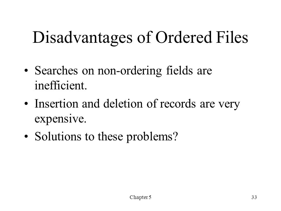 Chapter 533 Disadvantages of Ordered Files Searches on non-ordering fields are inefficient. Insertion and deletion of records are very expensive. Solu