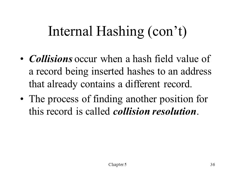 Chapter 536 Internal Hashing (cont) Collisions occur when a hash field value of a record being inserted hashes to an address that already contains a d