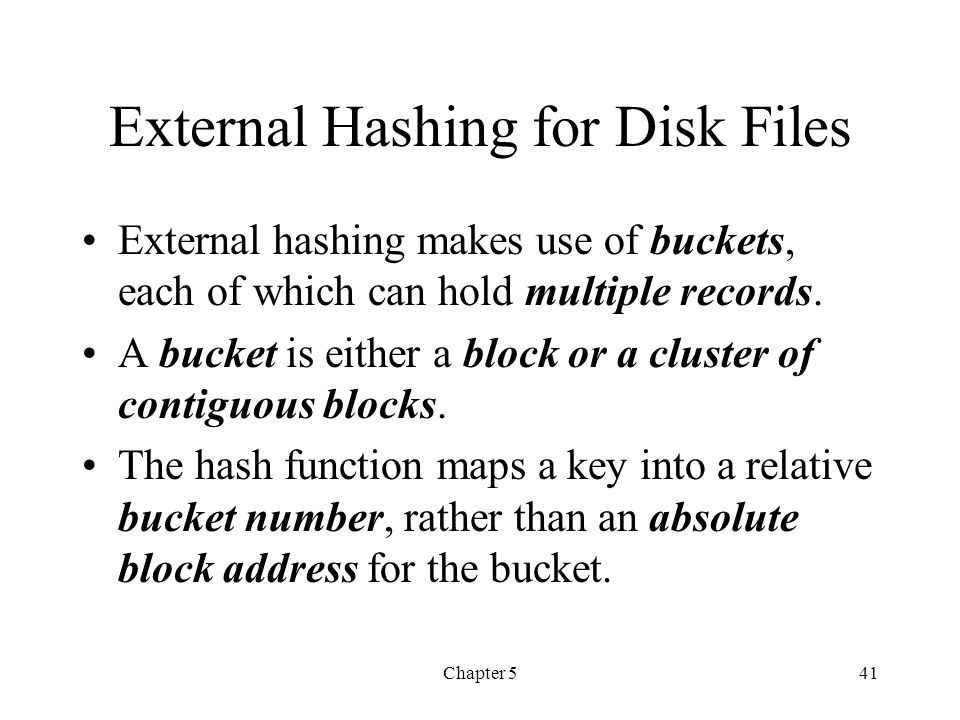 Chapter 541 External Hashing for Disk Files External hashing makes use of buckets, each of which can hold multiple records. A bucket is either a block