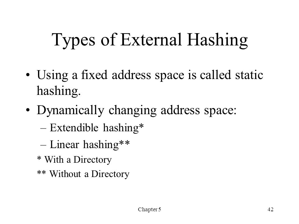 Chapter 542 Types of External Hashing Using a fixed address space is called static hashing. Dynamically changing address space: –Extendible hashing* –
