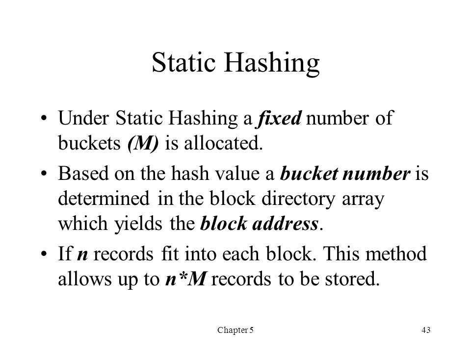 Chapter 543 Static Hashing Under Static Hashing a fixed number of buckets (M) is allocated. Based on the hash value a bucket number is determined in t