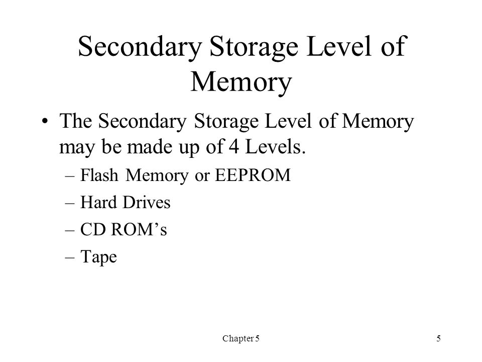 Chapter 55 Secondary Storage Level of Memory The Secondary Storage Level of Memory may be made up of 4 Levels. –Flash Memory or EEPROM –Hard Drives –C