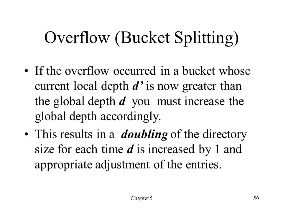 Chapter 550 Overflow (Bucket Splitting) If the overflow occurred in a bucket whose current local depth d is now greater than the global depth d you mu