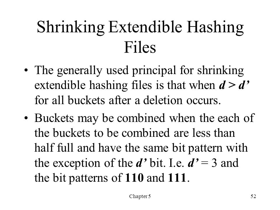 Chapter 552 Shrinking Extendible Hashing Files The generally used principal for shrinking extendible hashing files is that when d > d for all buckets