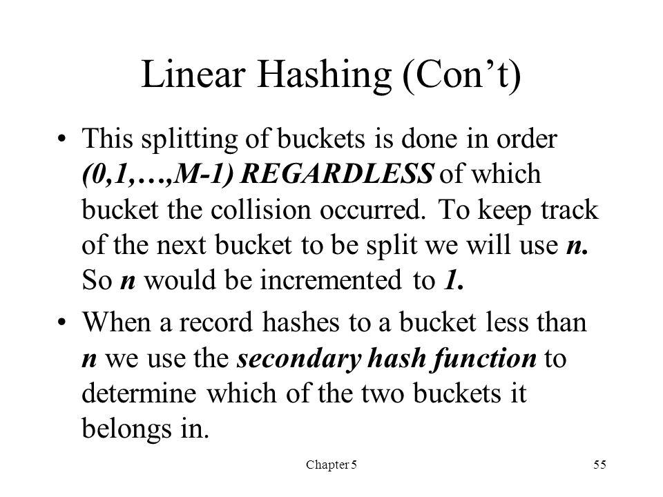 Chapter 555 Linear Hashing (Cont) This splitting of buckets is done in order (0,1,…,M-1) REGARDLESS of which bucket the collision occurred. To keep tr