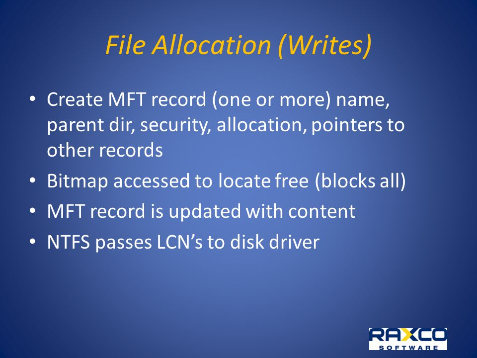 File Allocation (Writes) Create MFT record (one or more) name, parent dir, security, allocation, pointers to other records Bitmap accessed to locate free (blocks all) MFT record is updated with content NTFS passes LCNs to disk driver