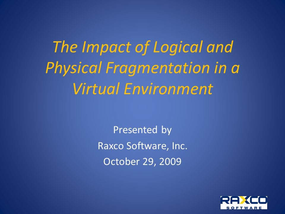 The Impact of Logical and Physical Fragmentation in a Virtual Environment Presented by Raxco Software, Inc.