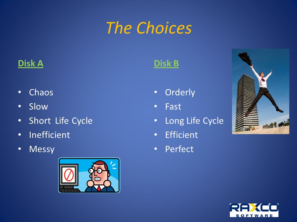 The Choices Disk A Chaos Slow Short Life Cycle Inefficient Messy Disk B Orderly Fast Long Life Cycle Efficient Perfect