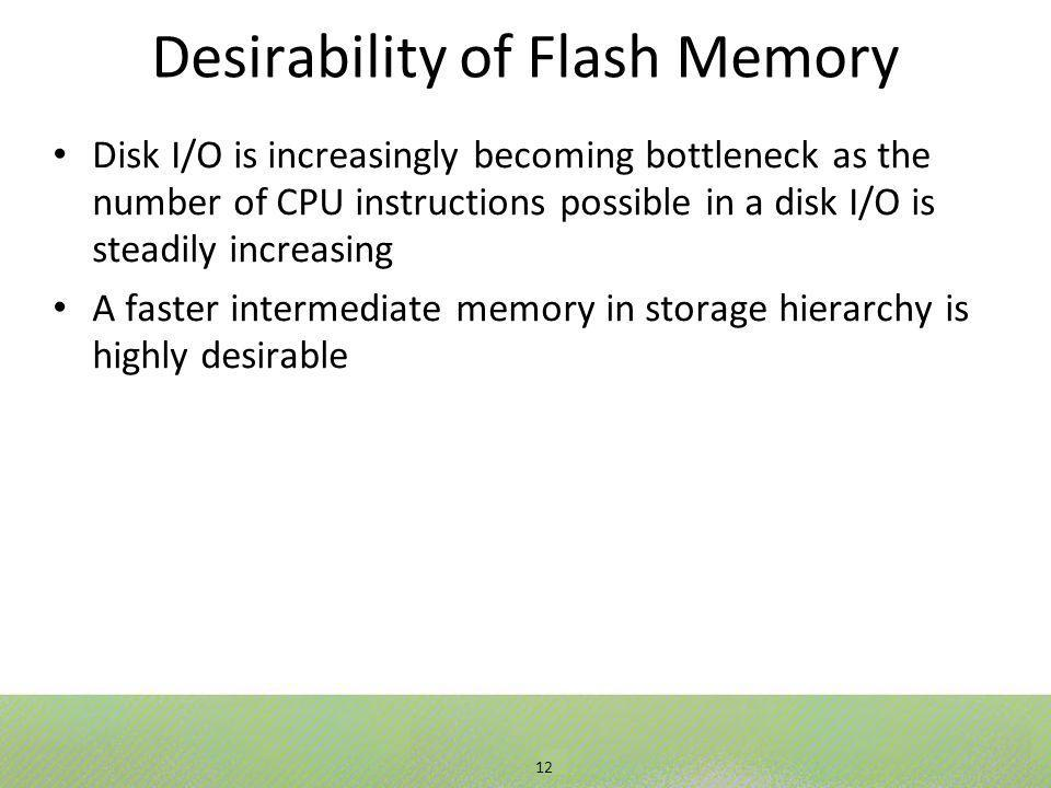 12 Desirability of Flash Memory Disk I/O is increasingly becoming bottleneck as the number of CPU instructions possible in a disk I/O is steadily increasing A faster intermediate memory in storage hierarchy is highly desirable