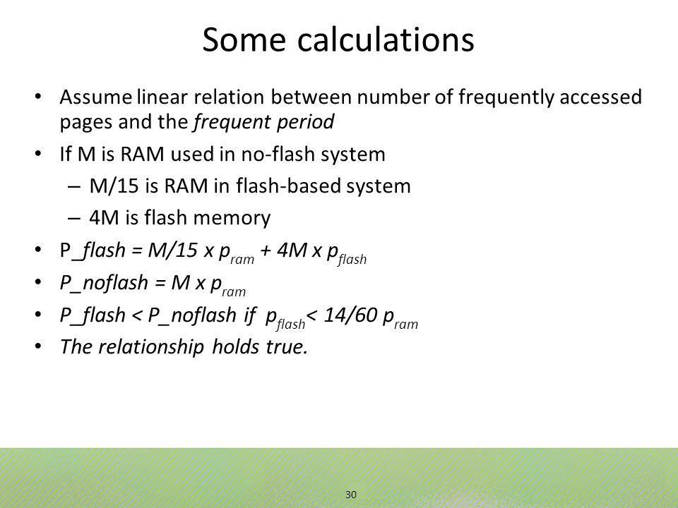 30 Some calculations Assume linear relation between number of frequently accessed pages and the frequent period If M is RAM used in no-flash system – M/15 is RAM in flash-based system – 4M is flash memory P_flash = M/15 x p ram + 4M x p flash P_noflash = M x p ram P_flash < P_noflash if p flash < 14/60 p ram The relationship holds true.