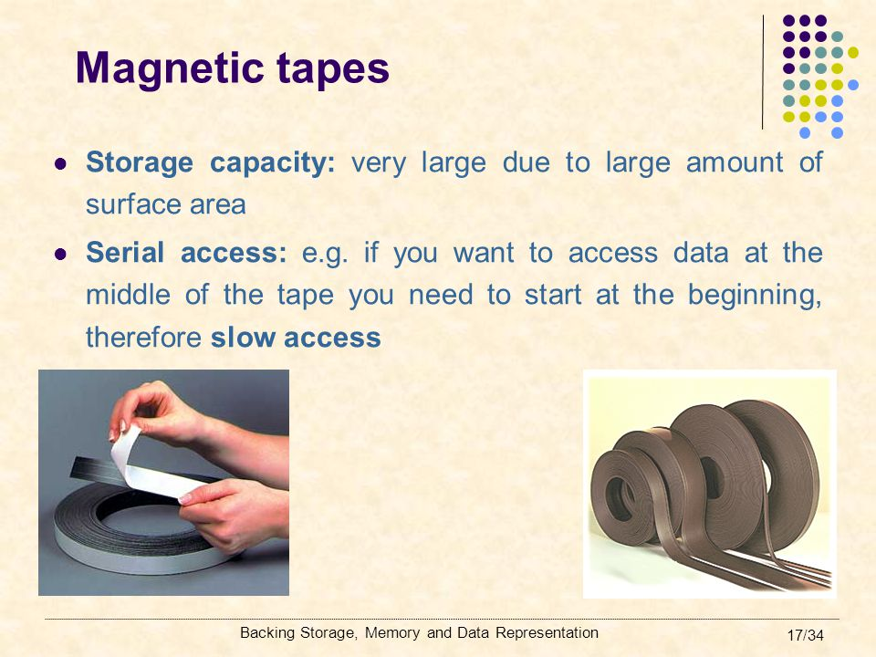 Backing Storage, Memory and Data Representation 17/34 Magnetic tapes Storage capacity: very large due to large amount of surface area Serial access: e