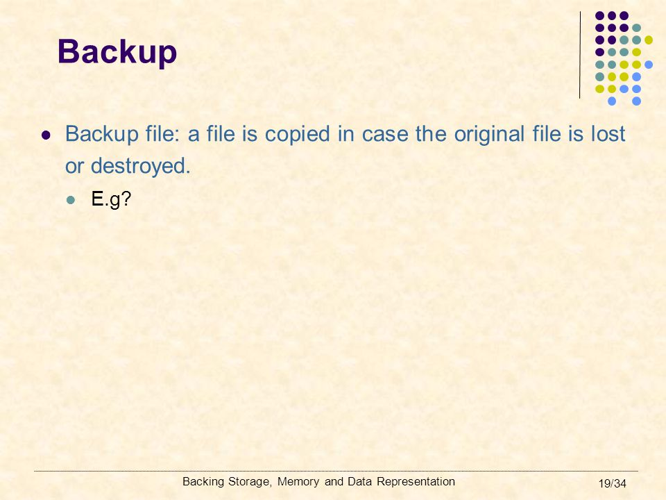 Backing Storage, Memory and Data Representation 19/34 Backup Backup file: a file is copied in case the original file is lost or destroyed. E.g?