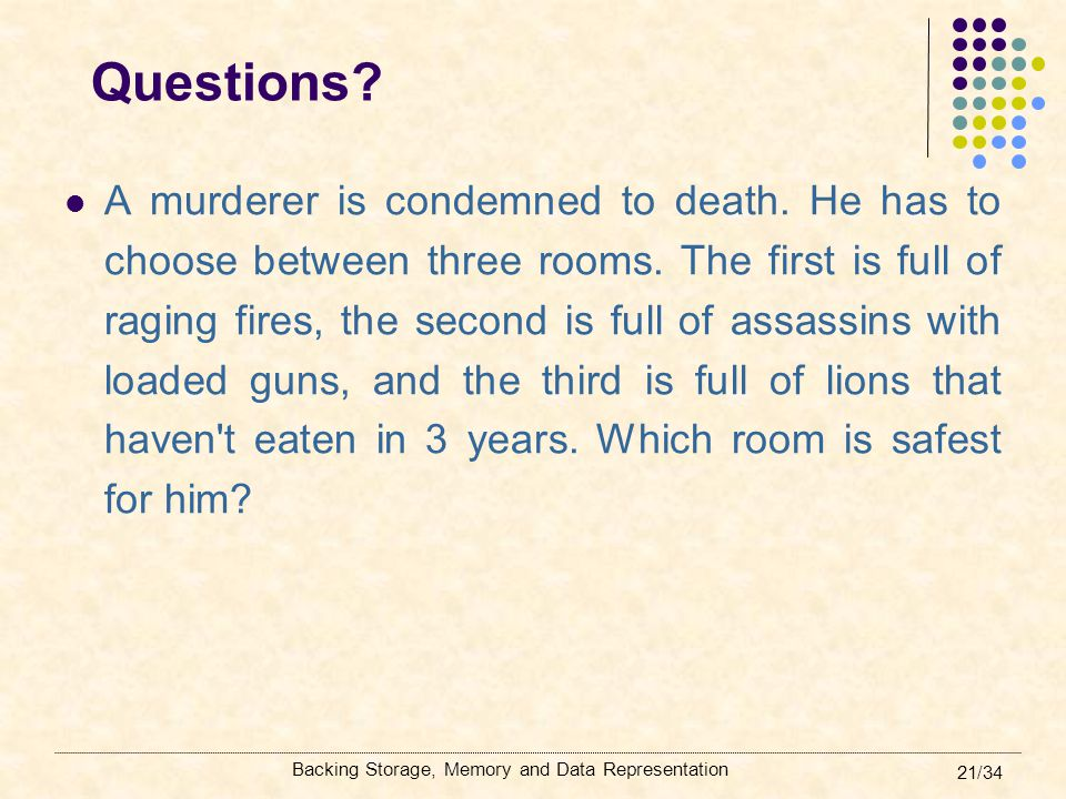 Backing Storage, Memory and Data Representation 21/34 Questions? A murderer is condemned to death. He has to choose between three rooms. The first is