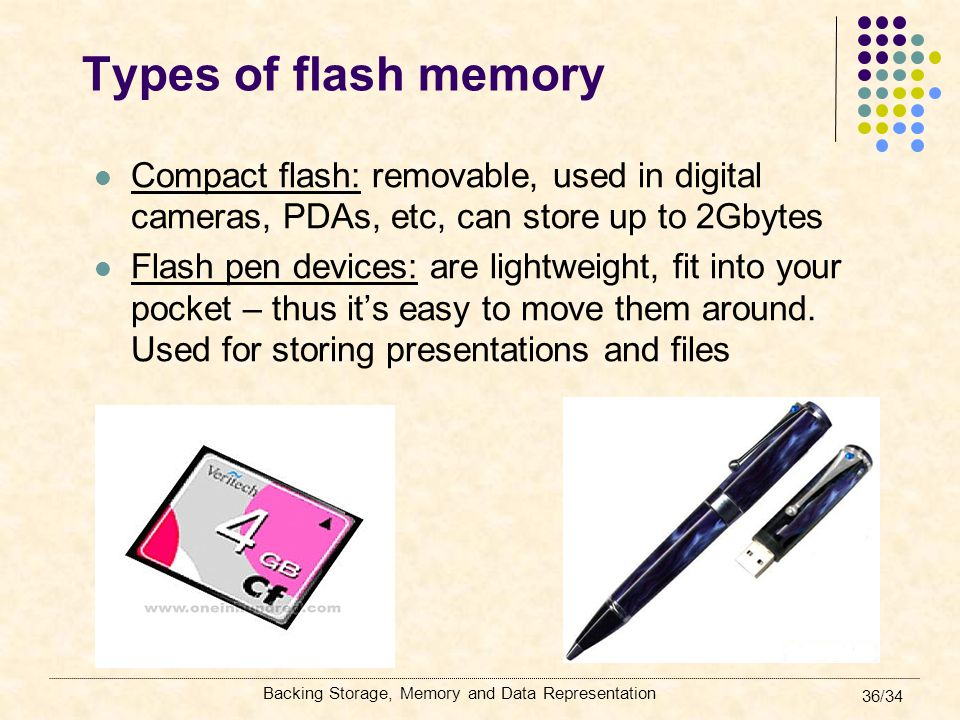 Backing Storage, Memory and Data Representation 36/34 Types of flash memory Compact flash: removable, used in digital cameras, PDAs, etc, can store up