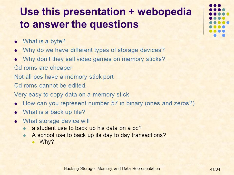 Backing Storage, Memory and Data Representation 41/34 Use this presentation + webopedia to answer the questions What is a byte? Why do we have differe