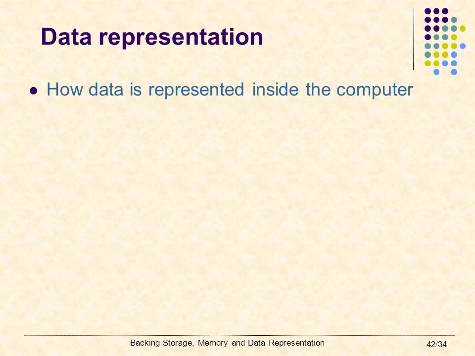 Backing Storage, Memory and Data Representation 42/34 Data representation How data is represented inside the computer