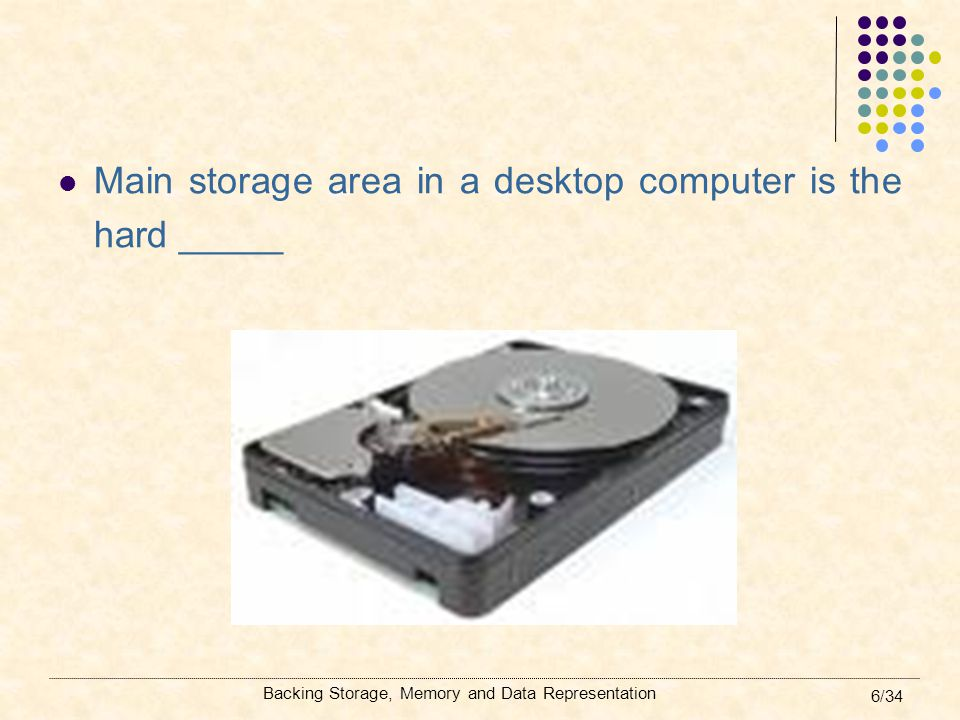 Backing Storage, Memory and Data Representation 7/34 Floppy disks Round, flexible magnetic disk Access to the data: slow Storage capacity: 1.44Mbytes