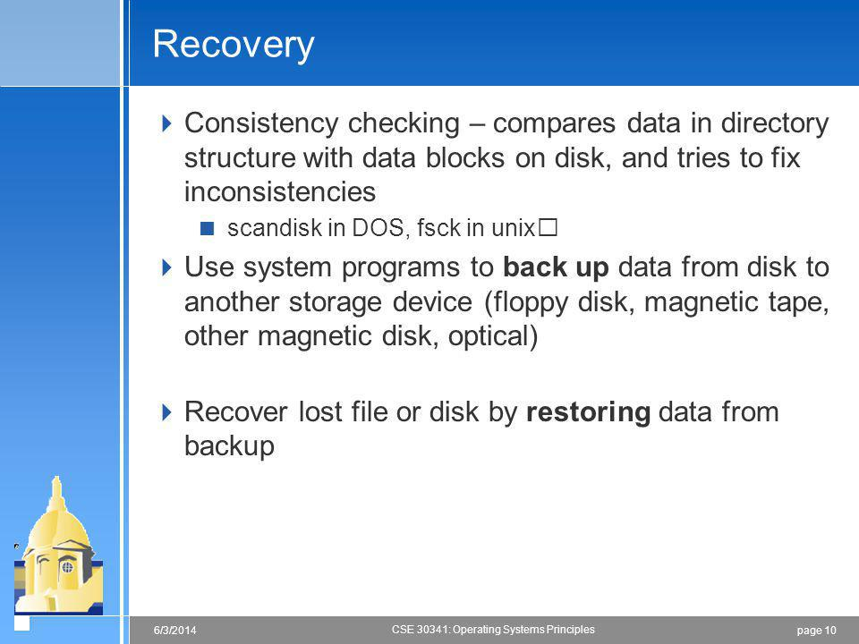 page 106/3/2014 CSE 30341: Operating Systems Principles Recovery Consistency checking – compares data in directory structure with data blocks on disk, and tries to fix inconsistencies scandisk in DOS, fsck in unix Use system programs to back up data from disk to another storage device (floppy disk, magnetic tape, other magnetic disk, optical) Recover lost file or disk by restoring data from backup