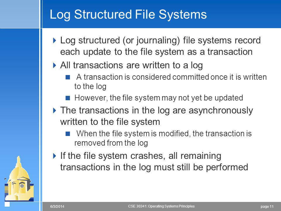 page 116/3/2014 CSE 30341: Operating Systems Principles Log Structured File Systems Log structured (or journaling) file systems record each update to the file system as a transaction All transactions are written to a log A transaction is considered committed once it is written to the log However, the file system may not yet be updated The transactions in the log are asynchronously written to the file system When the file system is modified, the transaction is removed from the log If the file system crashes, all remaining transactions in the log must still be performed