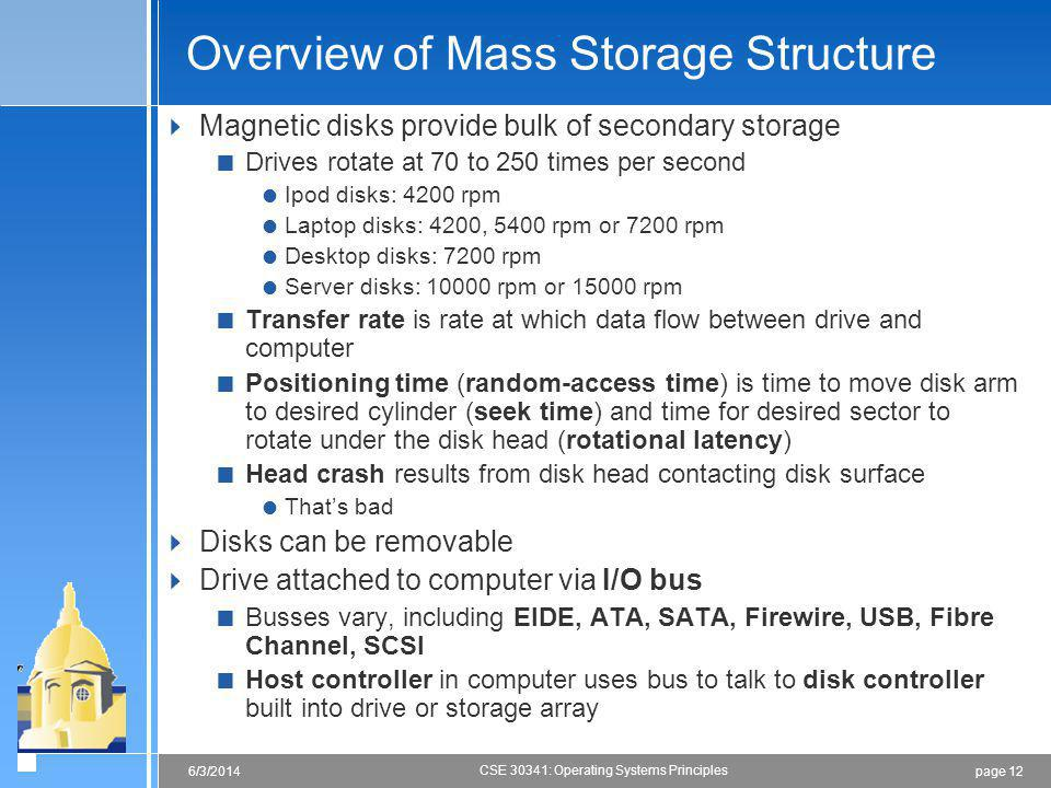page 126/3/2014 CSE 30341: Operating Systems Principles Overview of Mass Storage Structure Magnetic disks provide bulk of secondary storage Drives rotate at 70 to 250 times per second Ipod disks: 4200 rpm Laptop disks: 4200, 5400 rpm or 7200 rpm Desktop disks: 7200 rpm Server disks: 10000 rpm or 15000 rpm Transfer rate is rate at which data flow between drive and computer Positioning time (random-access time) is time to move disk arm to desired cylinder (seek time) and time for desired sector to rotate under the disk head (rotational latency) Head crash results from disk head contacting disk surface Thats bad Disks can be removable Drive attached to computer via I/O bus Busses vary, including EIDE, ATA, SATA, Firewire, USB, Fibre Channel, SCSI Host controller in computer uses bus to talk to disk controller built into drive or storage array