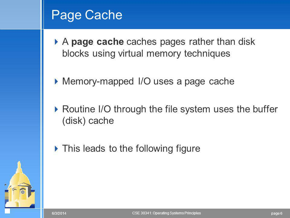 page 66/3/2014 CSE 30341: Operating Systems Principles Page Cache A page cache caches pages rather than disk blocks using virtual memory techniques Memory-mapped I/O uses a page cache Routine I/O through the file system uses the buffer (disk) cache This leads to the following figure