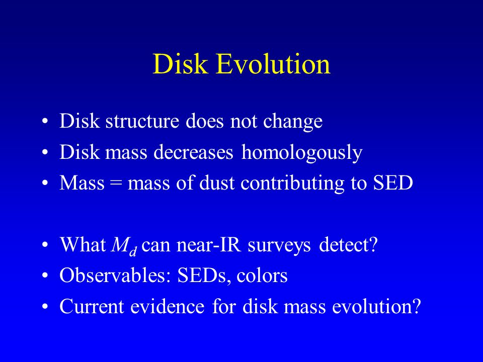 Disk Evolution Disk structure does not change Disk mass decreases homologously Mass = mass of dust contributing to SED What M d can near-IR surveys detect.