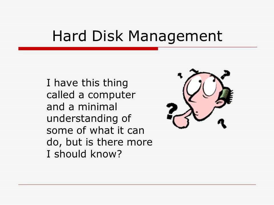 Hard Disk Management I have this thing called a computer and a minimal understanding of some of what it can do, but is there more I should know?