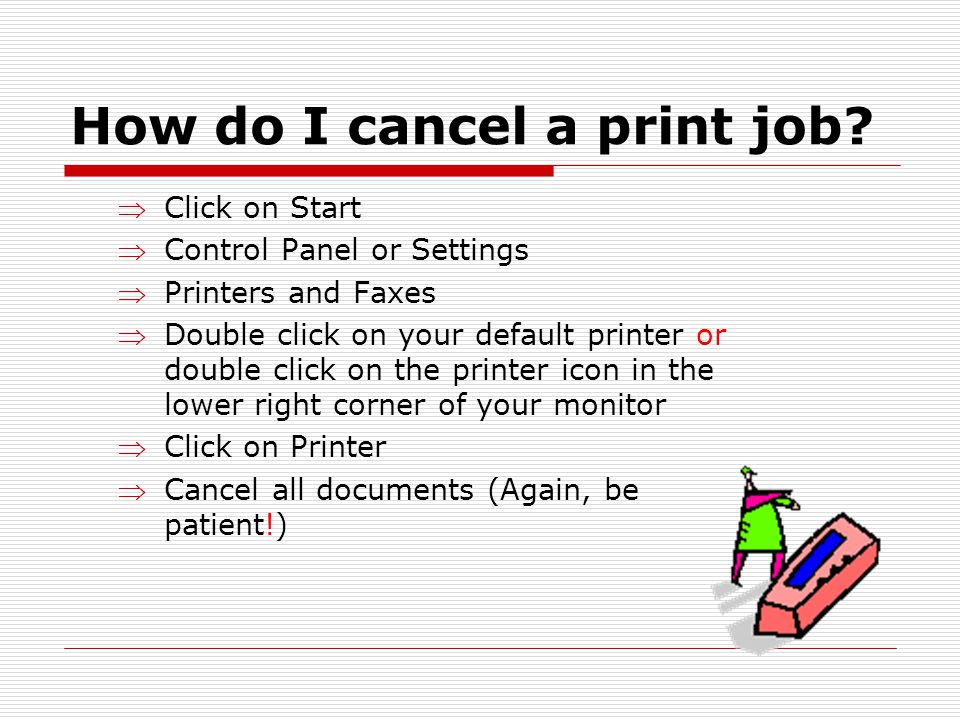 How do I cancel a print job? Click on Start Control Panel or Settings Printers and Faxes Double click on your default printer or double click on the p