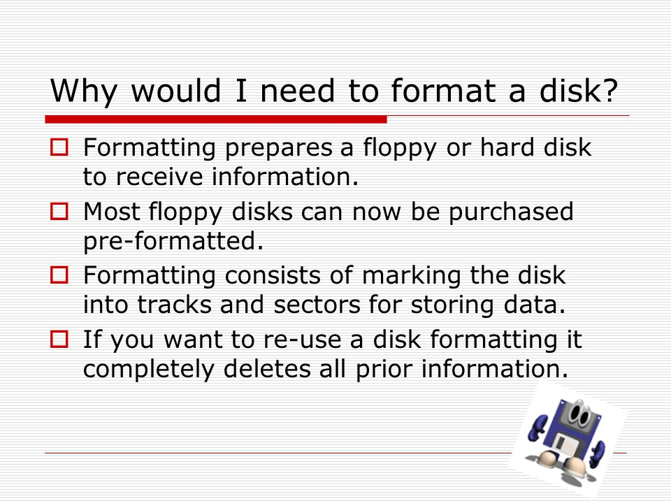 Why would I need to format a disk.