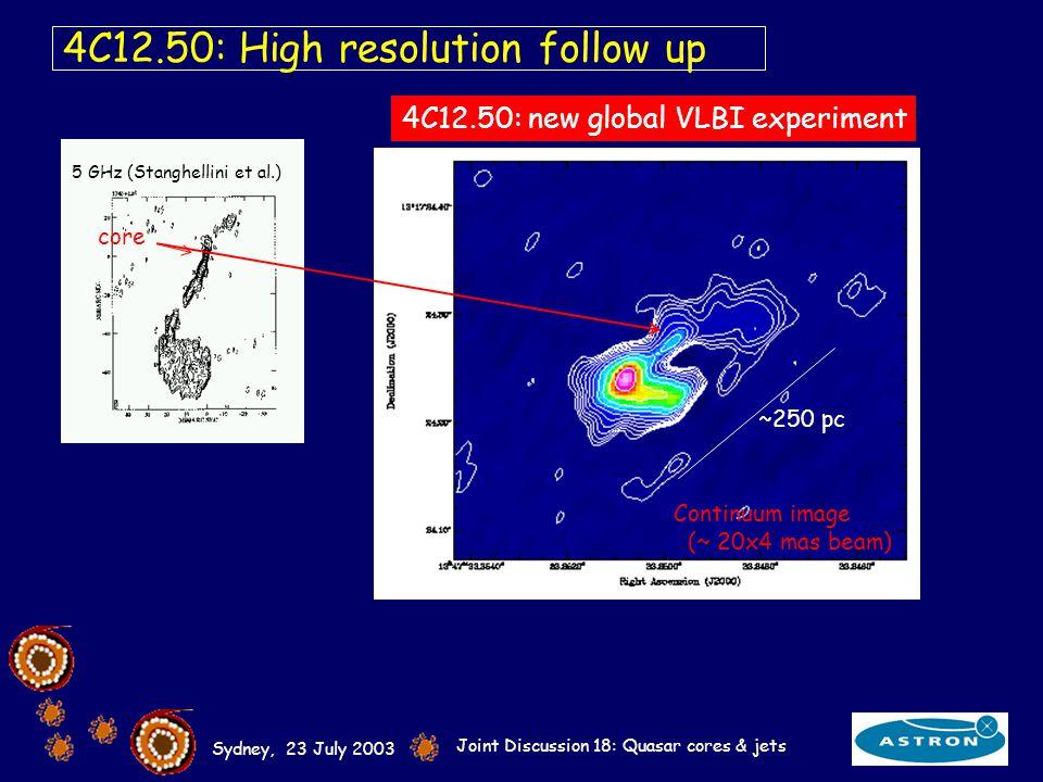 Sydney, 23 July 2003 Joint Discussion 18: Quasar cores & jets 4C12.50: High resolution follow up 4C12.50: new global VLBI experiment 5 GHz (Stanghellini et al.) core ~250 pc Continuum image (~ 20x4 mas beam)
