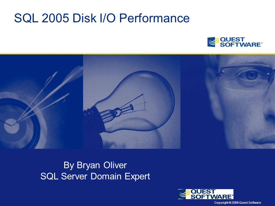 Copyright © 2006 Quest Software SQL 2005 Disk I/O Performance By Bryan Oliver SQL Server Domain Expert