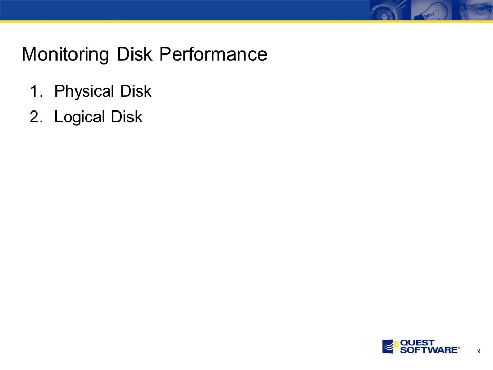9 Monitoring Disk Performance 1.Physical Disk 2.Logical Disk